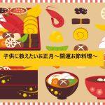 おせち料理の意味や由来を子供に伝えられる!?子供に教えたいお正月~開運お節料理~